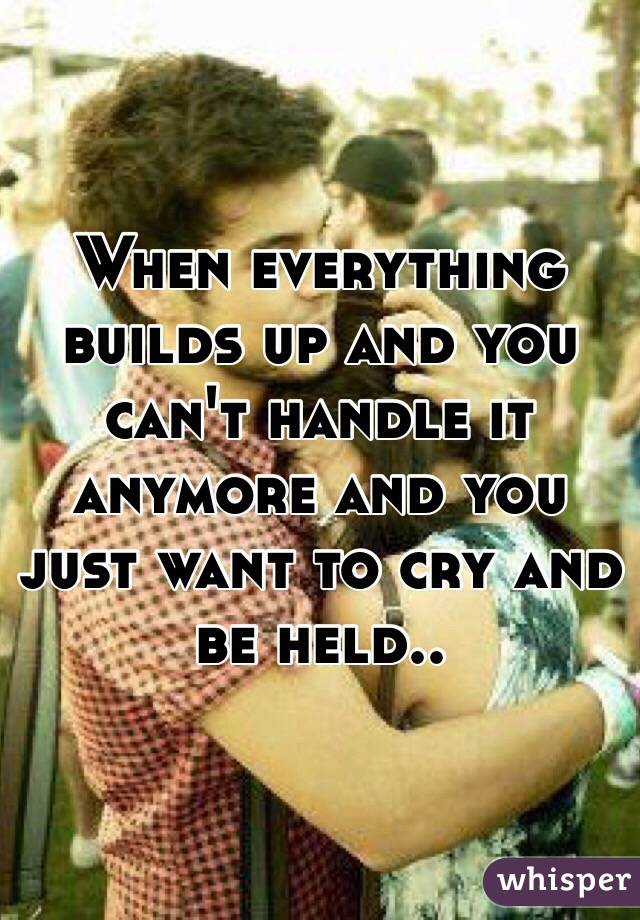 When everything builds up and you can't handle it anymore and you just want to cry and be held..