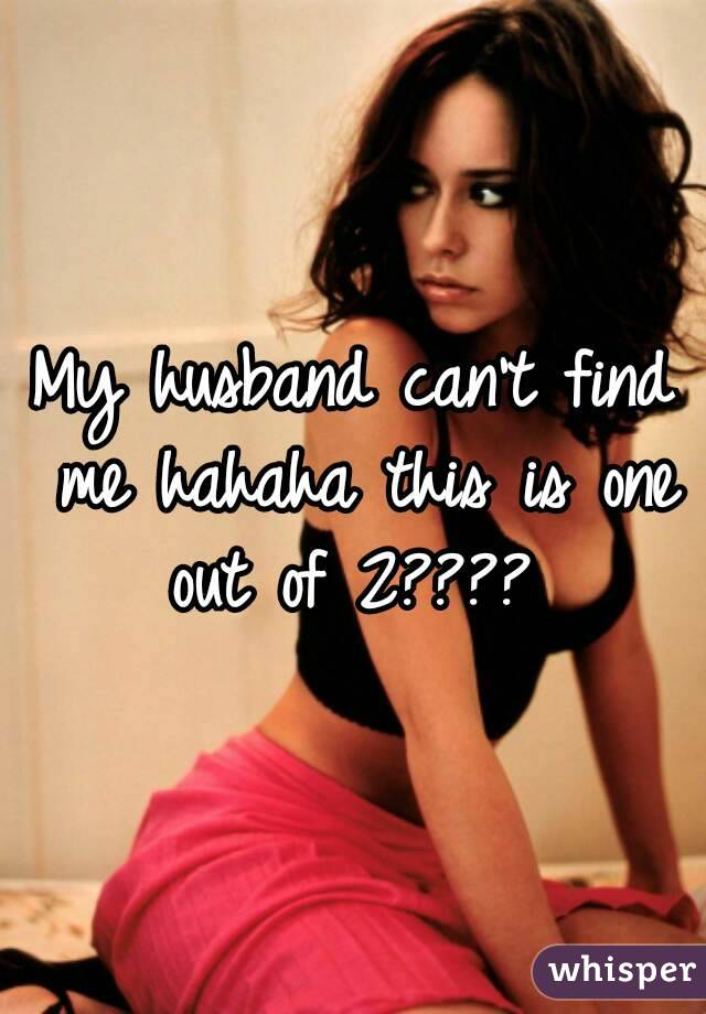 My husband can't find me hahaha this is one out of 2????