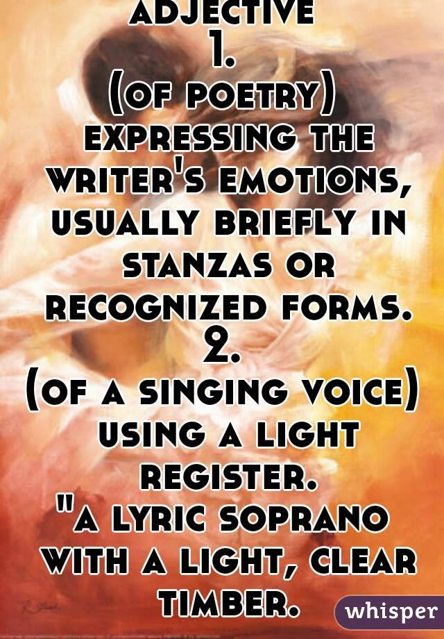 """adjective 1. (of poetry) expressing the writer's emotions, usually briefly in stanzas or recognized forms. 2. (of a singing voice) using a light register. """"a lyric soprano with a light, clear timber."""