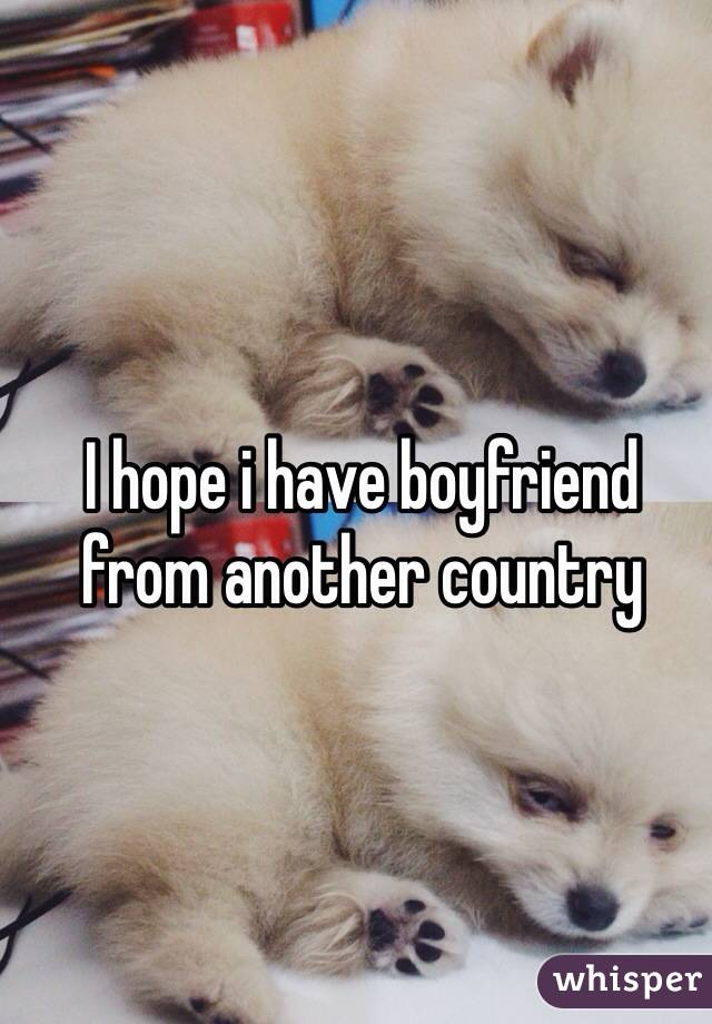 I hope i have boyfriend from another country