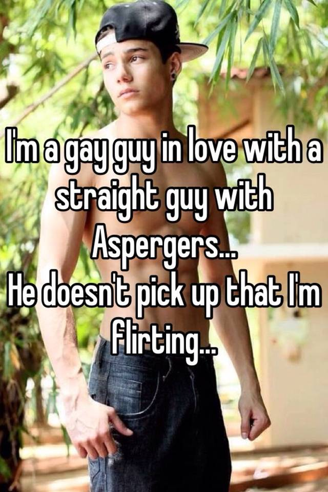 I'm a gay guy in love with a straight guy with Aspergers... He doesn't pick  up that I'm flirting.