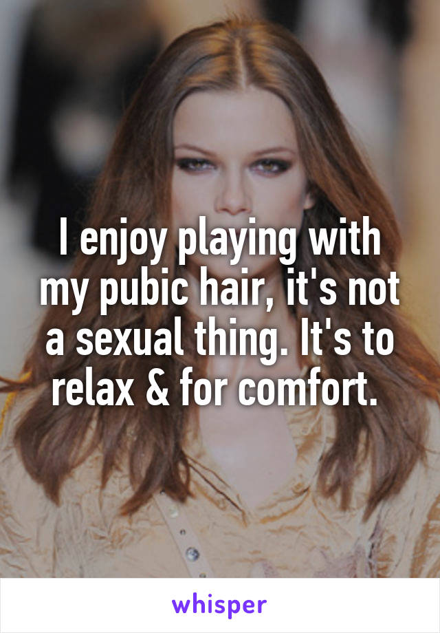 I enjoy playing with my pubic hair, it's not a sexual thing. It's to relax & for comfort.