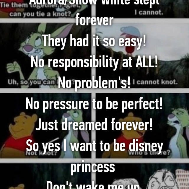 Aurora/Snow white slept forever They had it so easy! No responsibility at ALL! No problem's! No pressure to be perfect! Just dreamed forever! So yes I want to be disney princess  Don't wake me up.