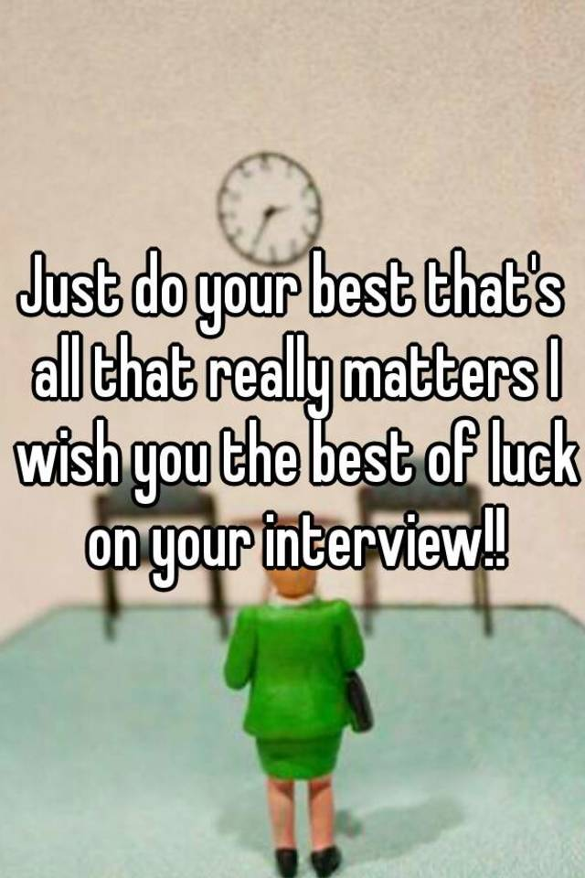just do your best thats all that really matters i wish you the best of luck on your interview