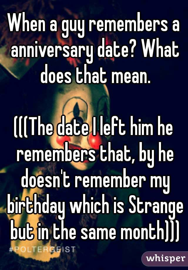 When a guy remembers a anniversary date? What does that mean.  (((The date I left him he remembers that, by he doesn't remember my birthday which is Strange but in the same month)))