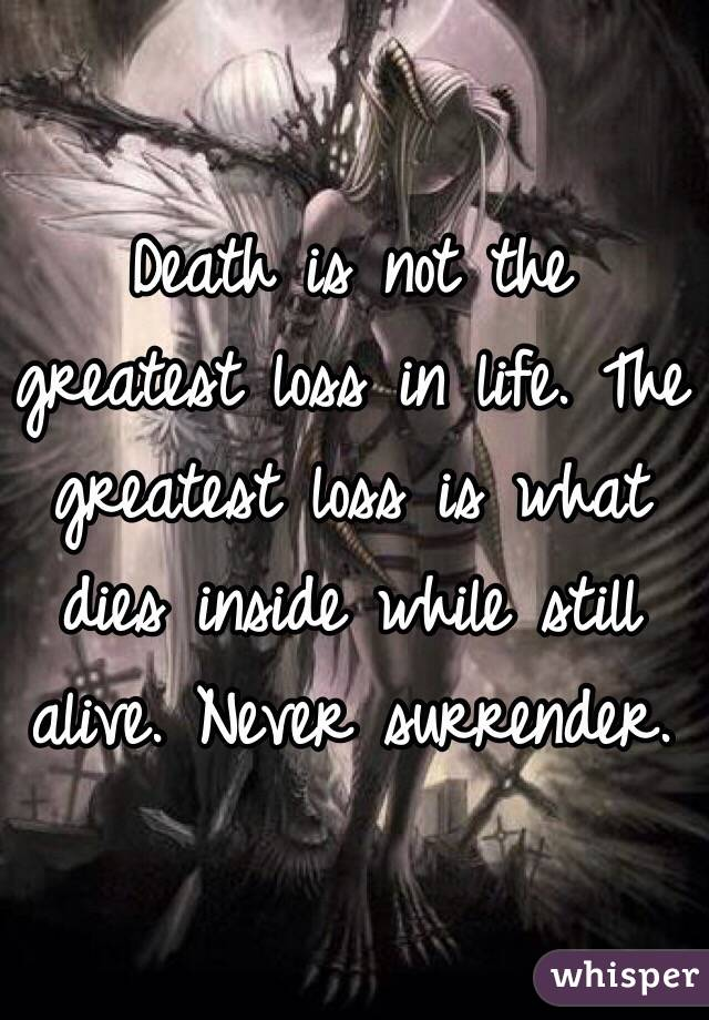 Death Is Not The Greatest Loss In Life. The Greatest Loss Is What Dies  Inside While Still ...