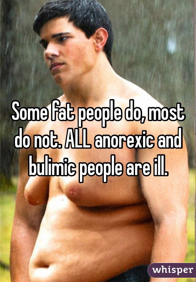 Some Fat People Do Most Not ALL Anorexic And Bulimic Are Ill