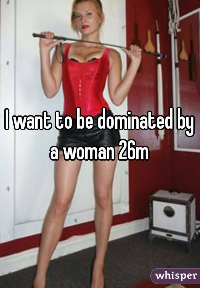 why do i want to be dominated by a woman