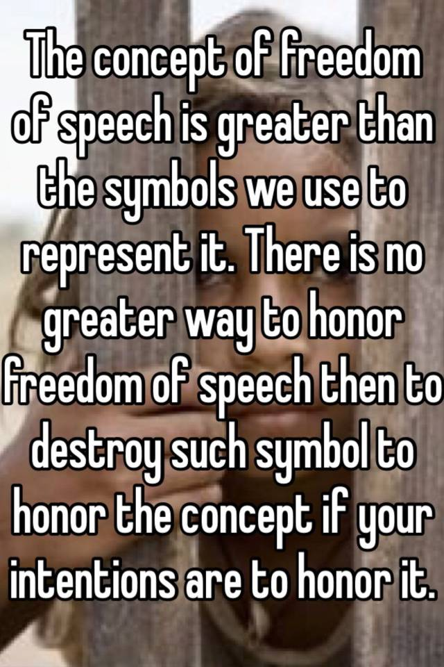 The Concept Of Freedom Of Speech Is Greater Than The Symbols We Use