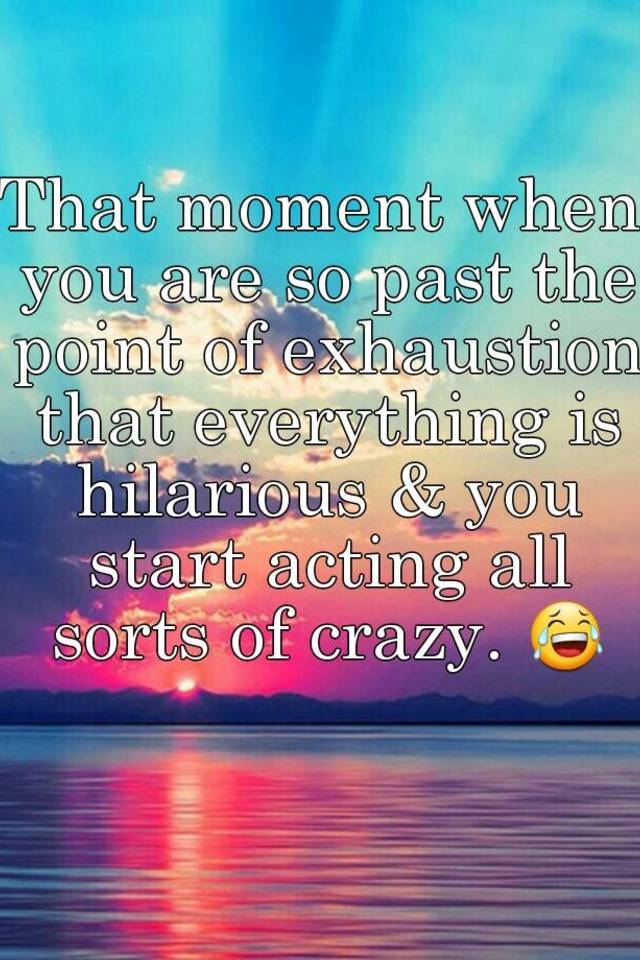 That Moment When You Are So Past The Point Of Exhaustion That Everything Is Hilarious You Start Acting All Sorts Of Crazy