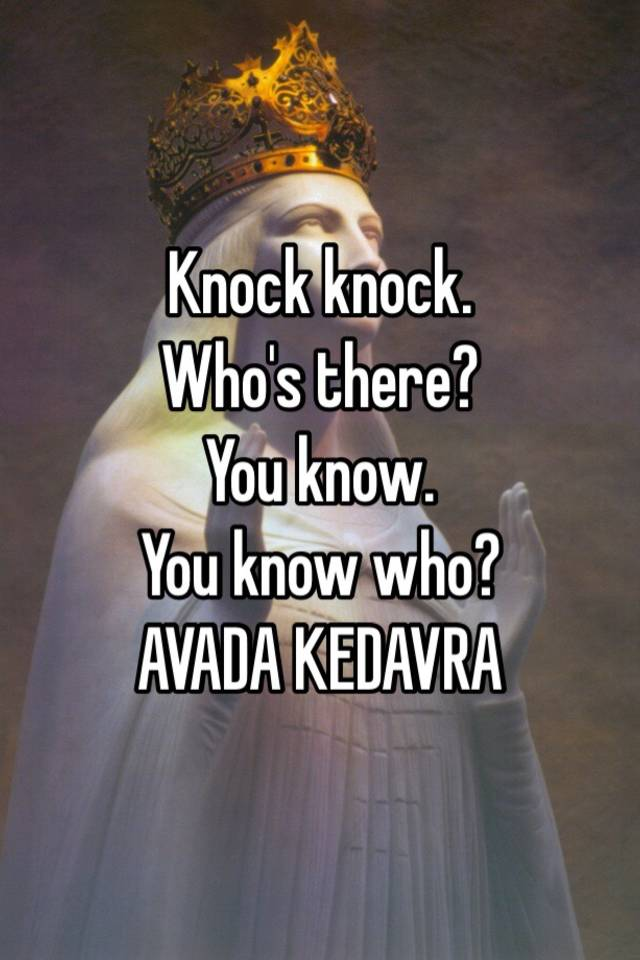 knock knock who s there you know you know who avada kedavra