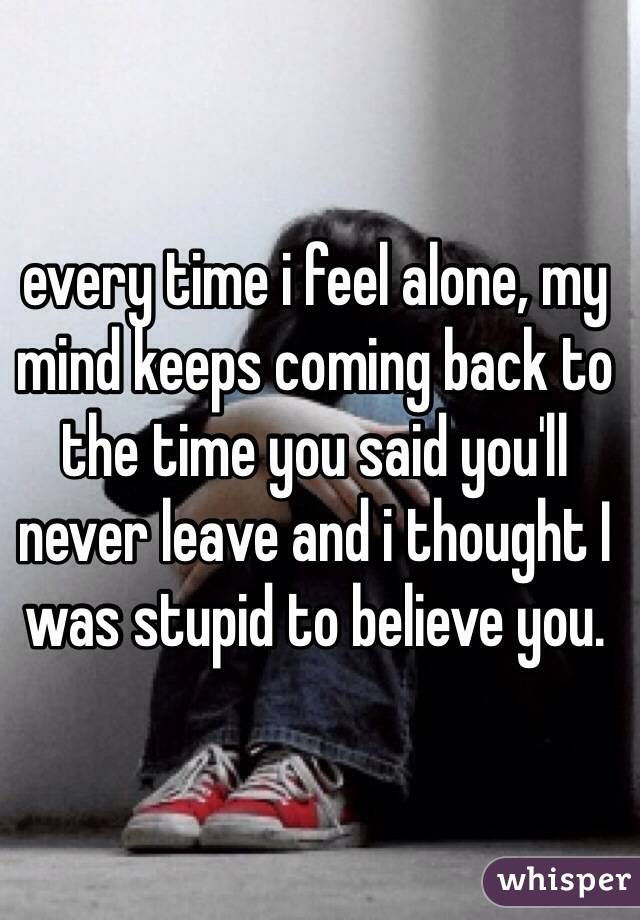 Time I Feel Alone My Mind Keeps Coming Back To The Time You Said - Every time you feel dumb