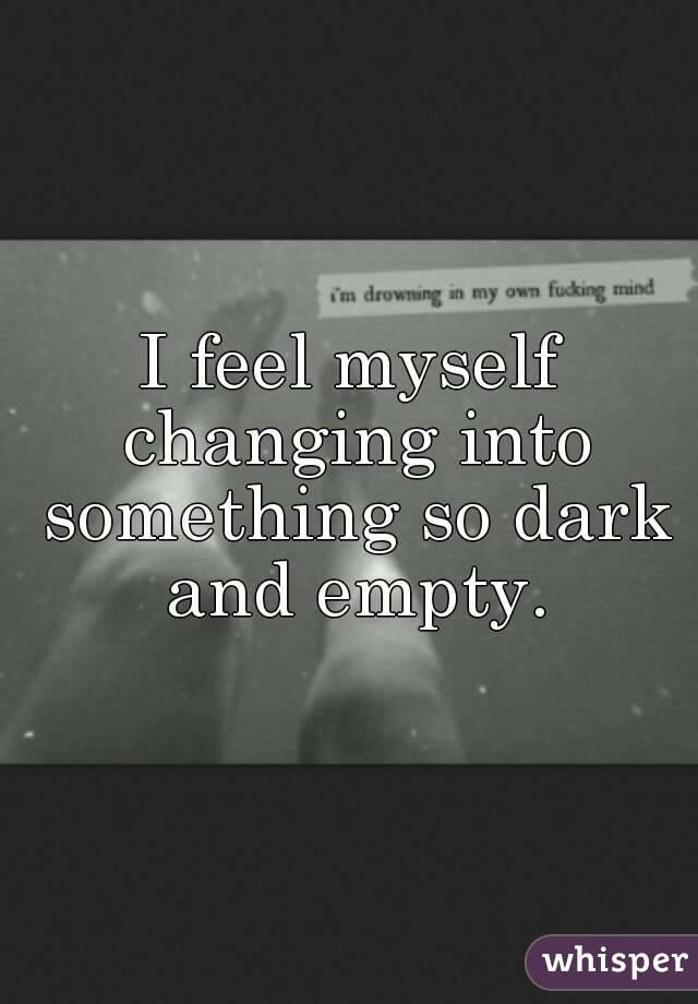 I feel myself changing into something so dark and empty thecheapjerseys Image collections