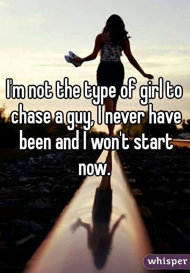 I'm not the type of girl to chase a guy, I never have been and