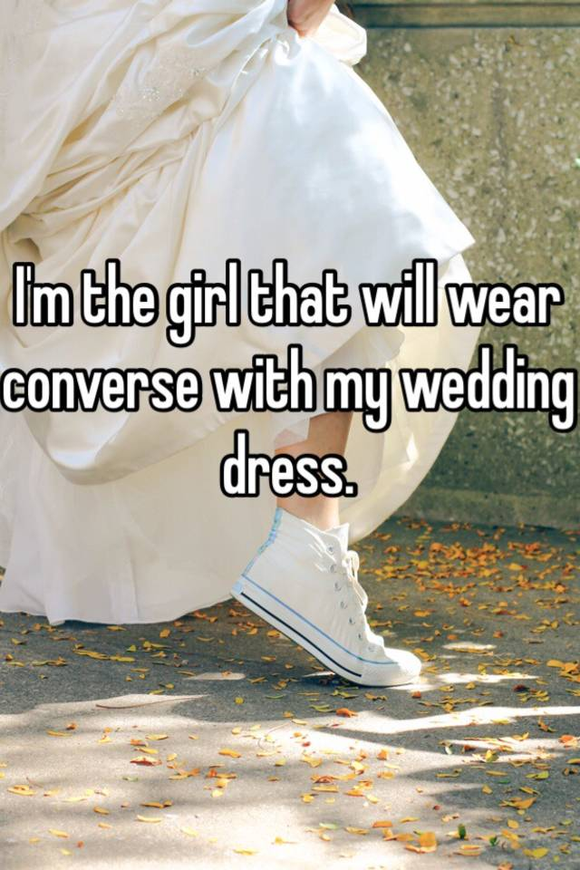 d3f3e1aaac90 I m the girl that will wear converse with my wedding dress.