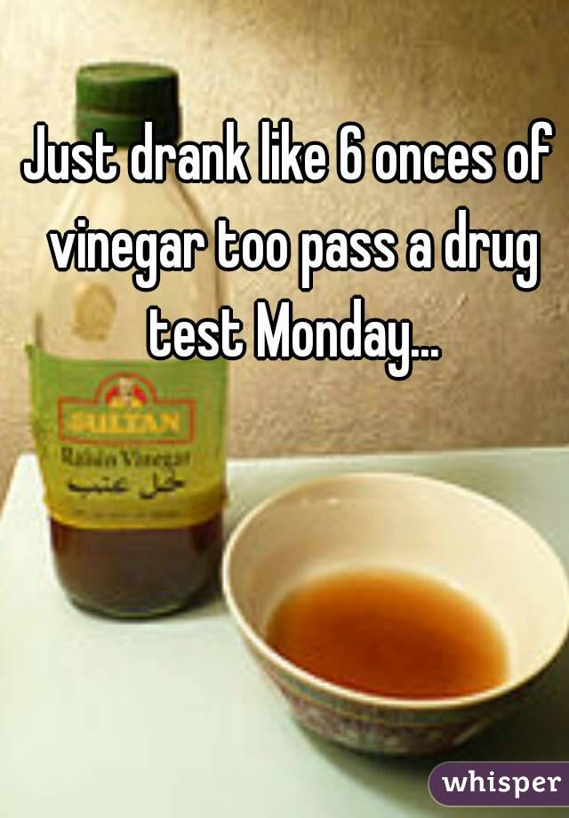 Just Drank Like 6 Onces Of Vinegar Too Pass A Drug Test