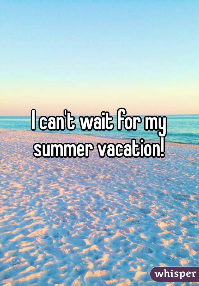 Good I Canu0027t Wait For My Summer Vacation!
