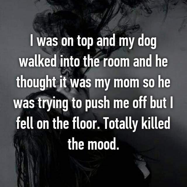 I was on top and my dog walked into the room and he thought it was my mom so he was trying to push me off but I fell on the floor. Totally killed the mood.