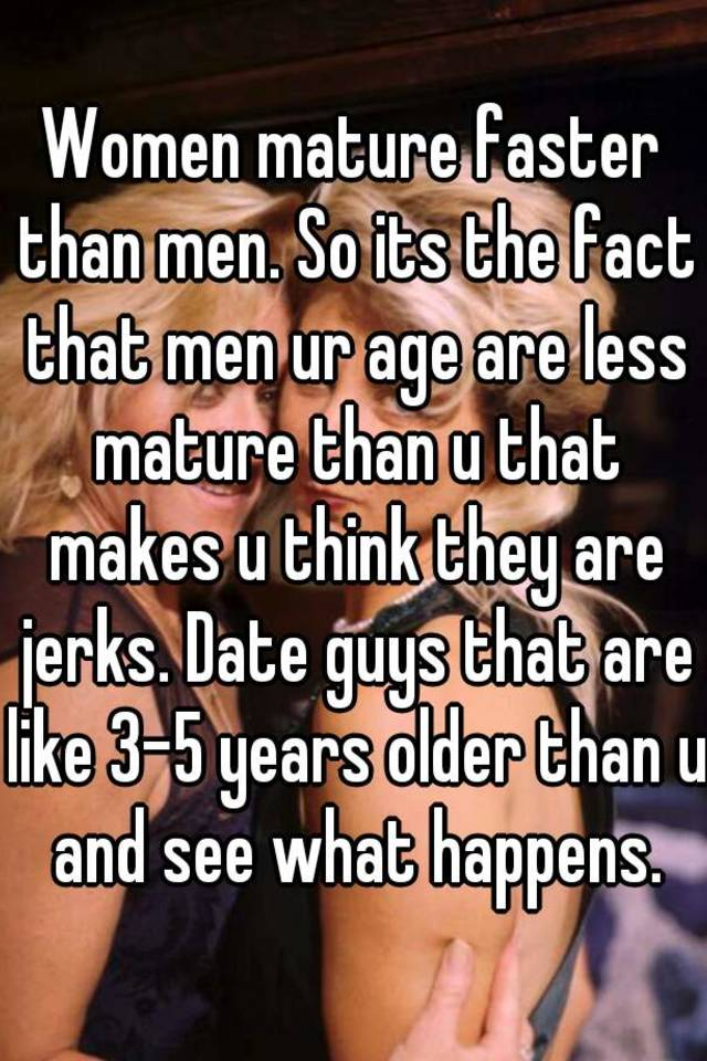 Women Mature Faster Than Men So Its The Fact That Men Ur Age Are