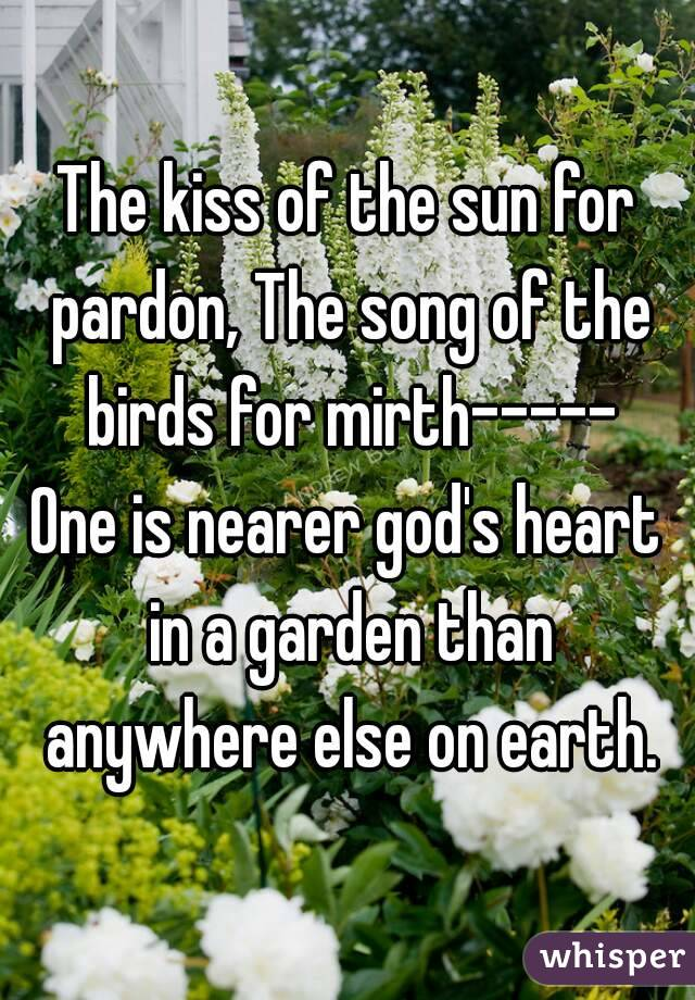 The kiss of the sun for pardon, The song of the birds for mirth ...