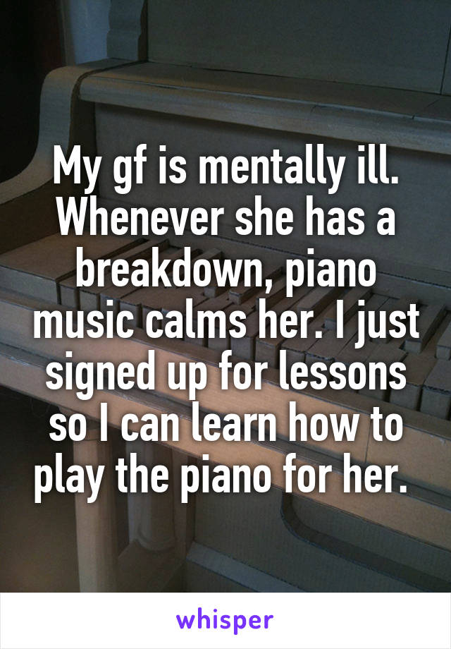 My gf is mentally ill. Whenever she has a breakdown, piano music calms her. I just signed up for lessons so I can learn how to play the piano for her.