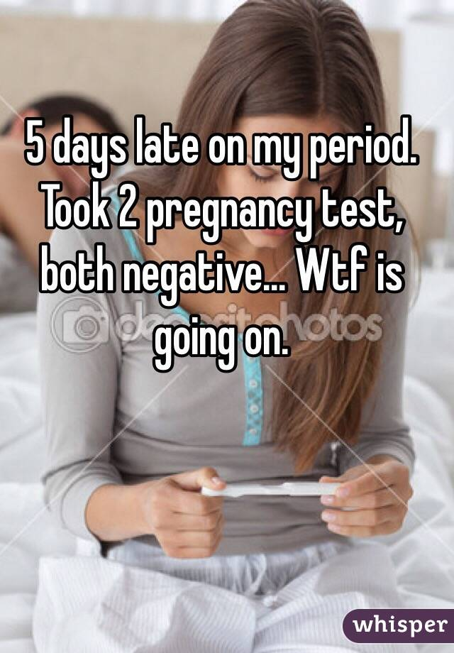 5 days late on my period. Took 2 pregnancy test, both negative... Wtf is  going on.