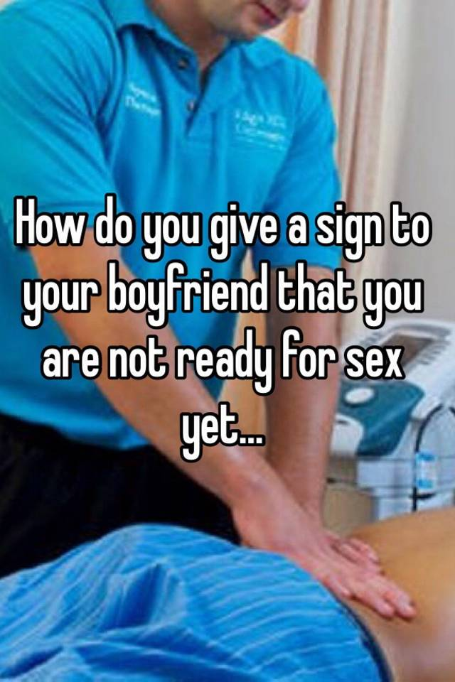 How to tell your boyfriend your ready to have sex
