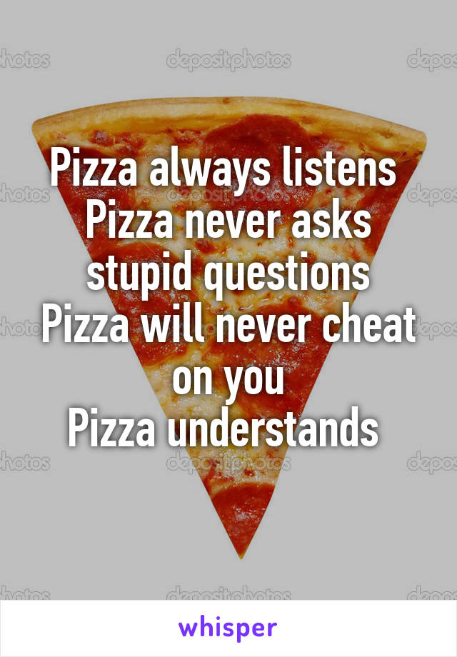 Pizza always listens  Pizza never asks stupid questions Pizza will never cheat on you Pizza understands