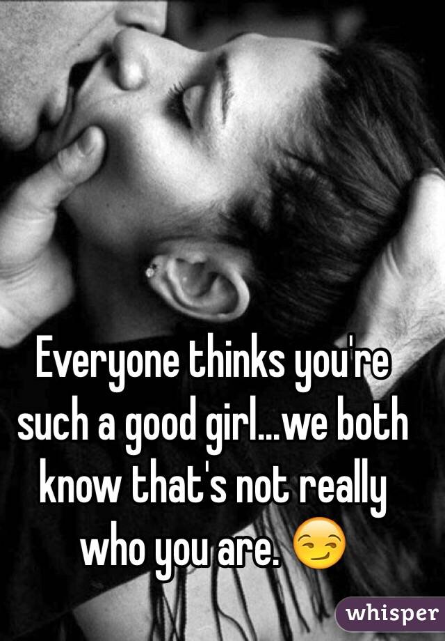Everyone Thinks You Re Such A Good Girl We Both Know That S Not