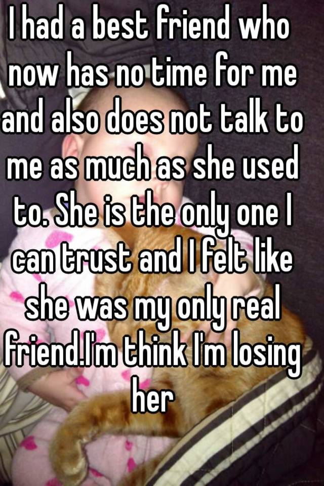 I Had A Best Friend Who Now Has No Time For Me And Also Does Not Talk To As Much She Used Is The Only One Can