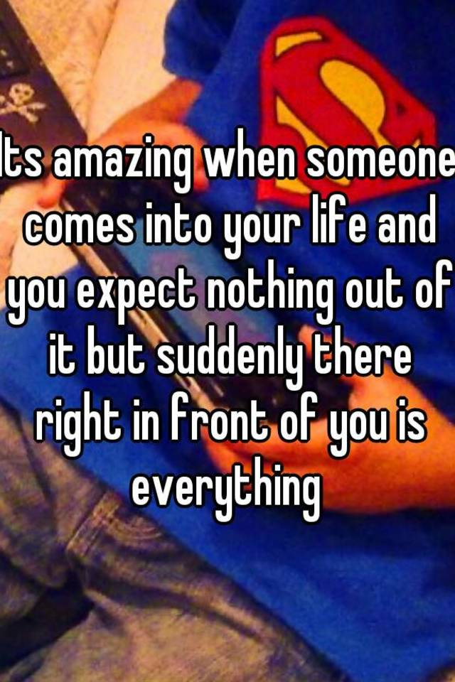 Its Amazing When Someone Comes Into Your Life And You Expect Nothing Out Of  It But Suddenly There Right In Front Of You Is Everything