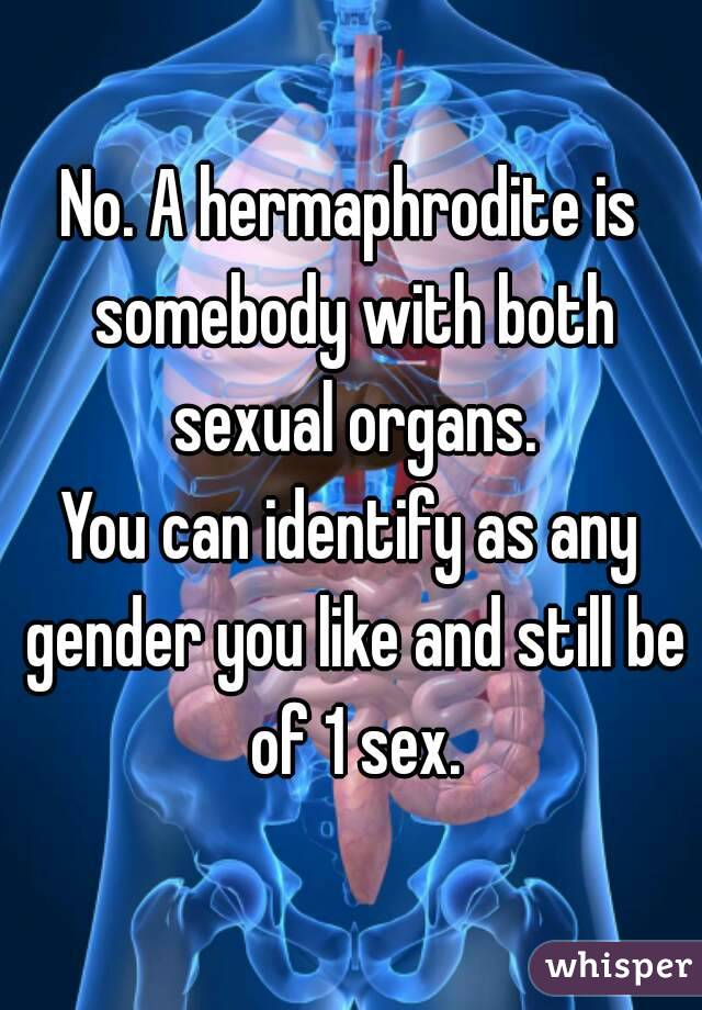 No A Hermaphrodite Is Somebody With Both Sexual Organs You Can