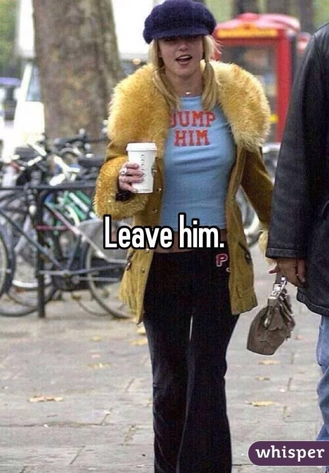 Leave him.