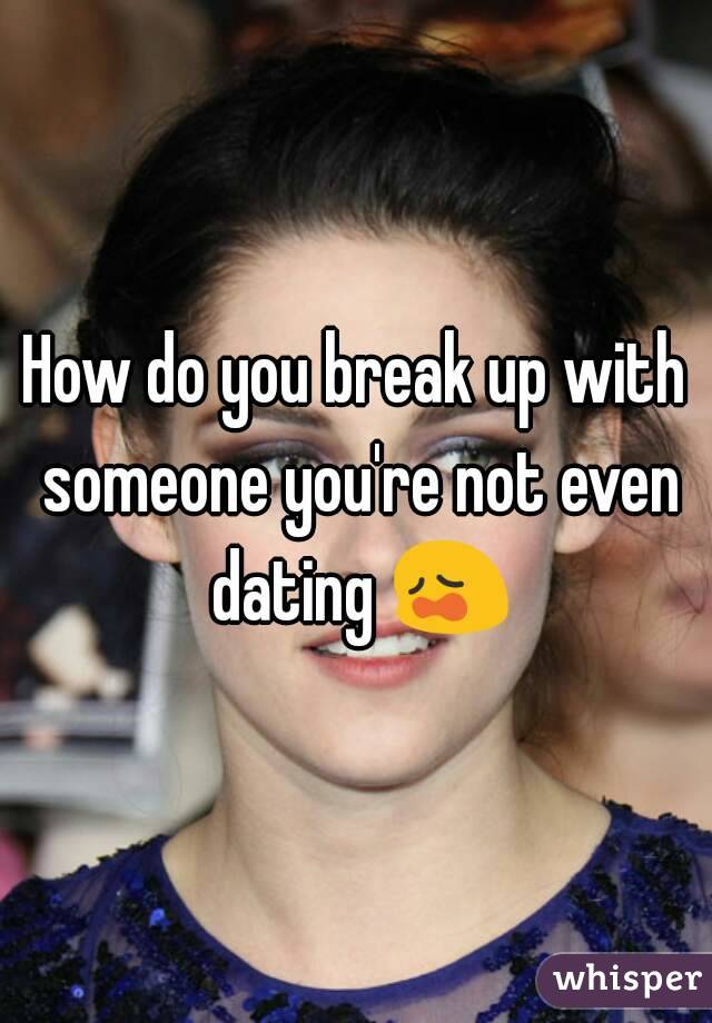 Break up someone you re not dating