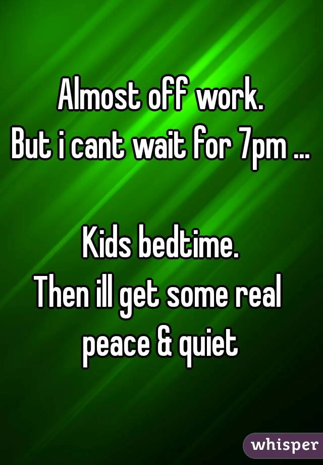 Almost off work. But i cant wait for 7pm ... Kids bedtime. Then ill ...