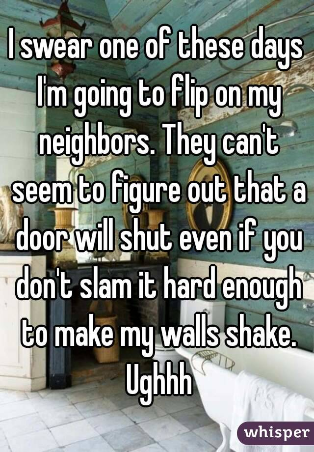 I swear one of these days I'm going to flip on my neighbors. They can't seem to figure out that a door will shut even if you don't slam it hard enough to make my walls shake. Ughhh