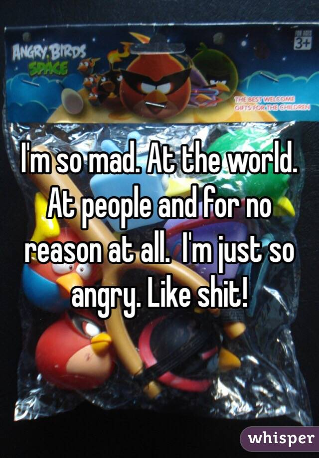 I'm so mad. At the world. At people and for no reason at all.  I'm just so angry. Like shit!