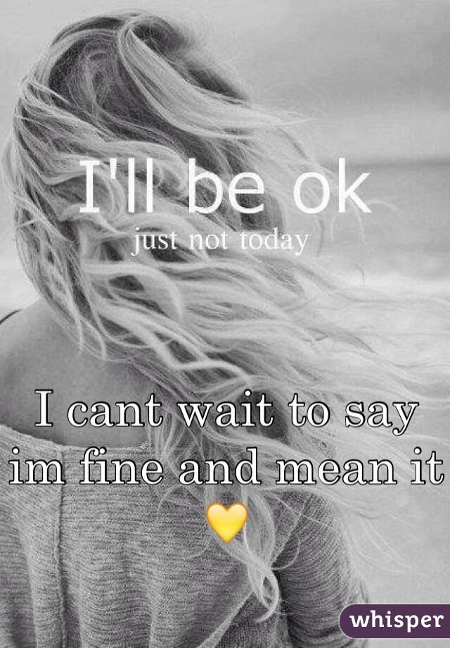 I cant wait to say im fine and mean it 💛