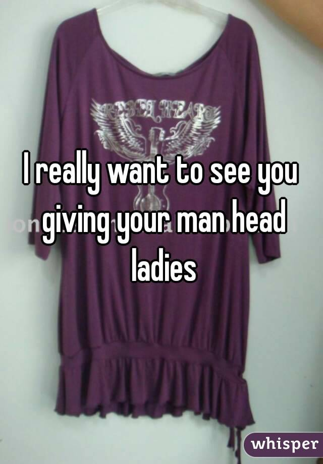 I really want to see you giving your man head ladies