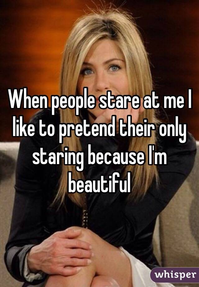 When people stare at me I like to pretend their only staring because I'm beautiful