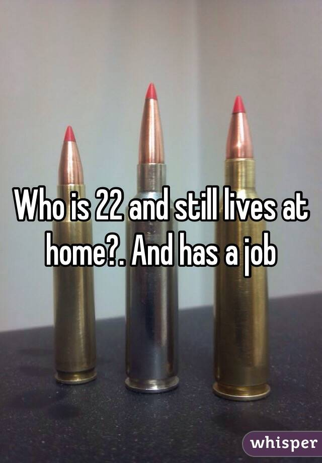 Who is 22 and still lives at home?. And has a job