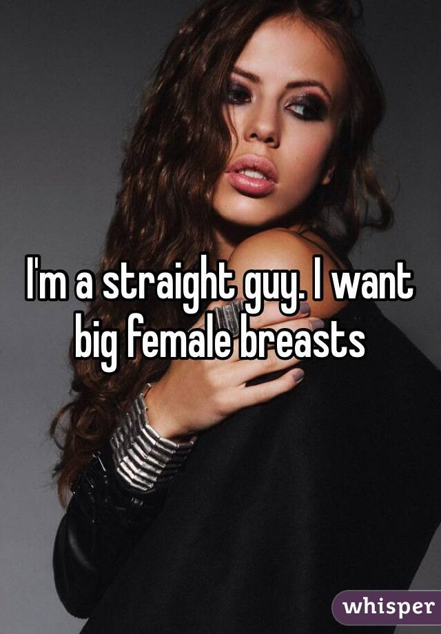 I'm a straight guy. I want big female breasts