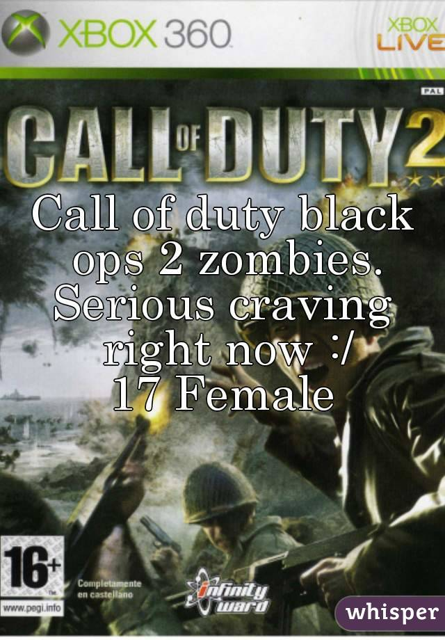 Call of duty black ops 2 zombies. Serious craving right now :/ 17 Female