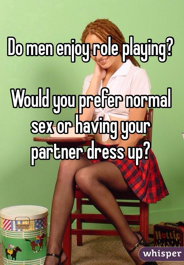 Do men enjoy role playing?   Would you prefer normal sex or having your partner dress up?