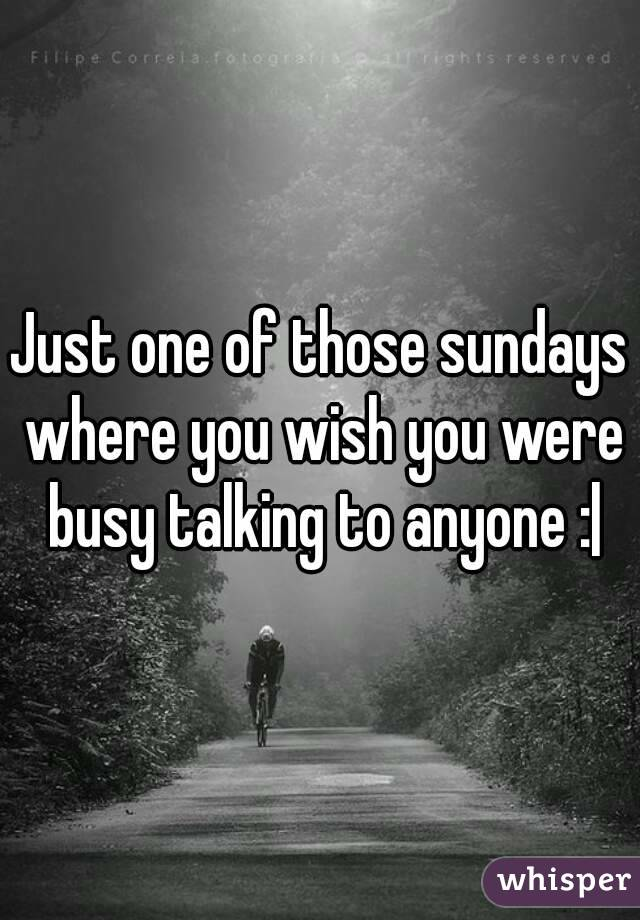 Just one of those sundays where you wish you were busy talking to anyone :|