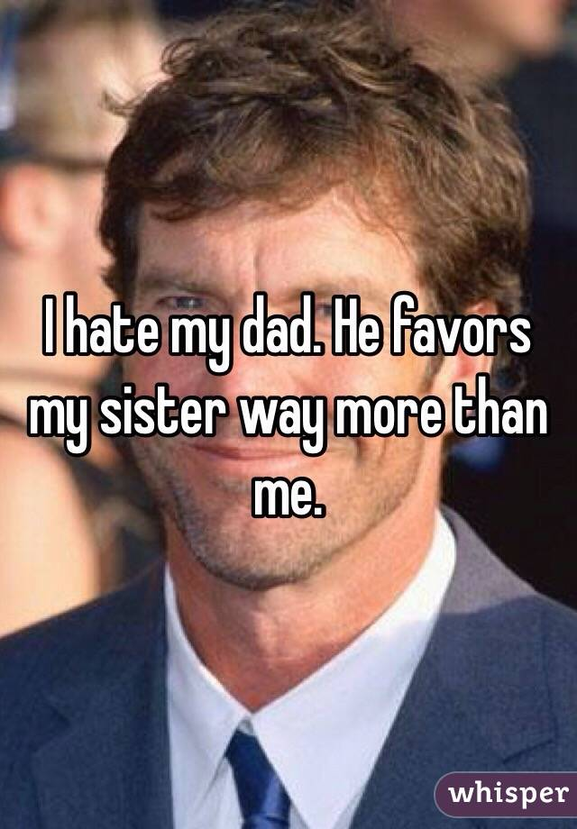 I hate my dad. He favors my sister way more than me.