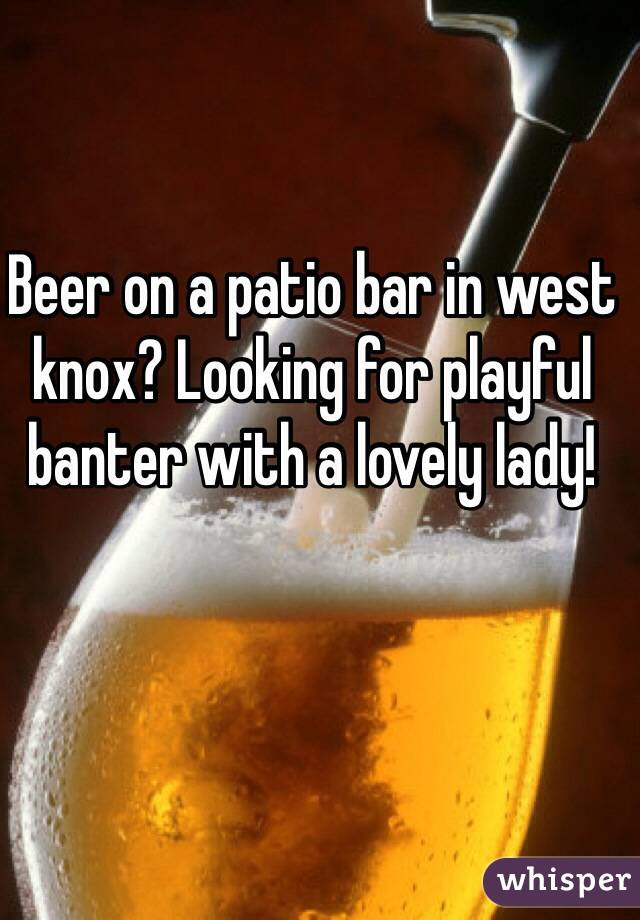 Beer on a patio bar in west knox? Looking for playful banter with a lovely lady!