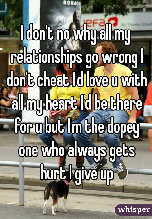 I don't no why all my relationships go wrong I don't cheat I'd love u with all my heart I'd be there for u but I'm the dopey one who always gets hurt I give up