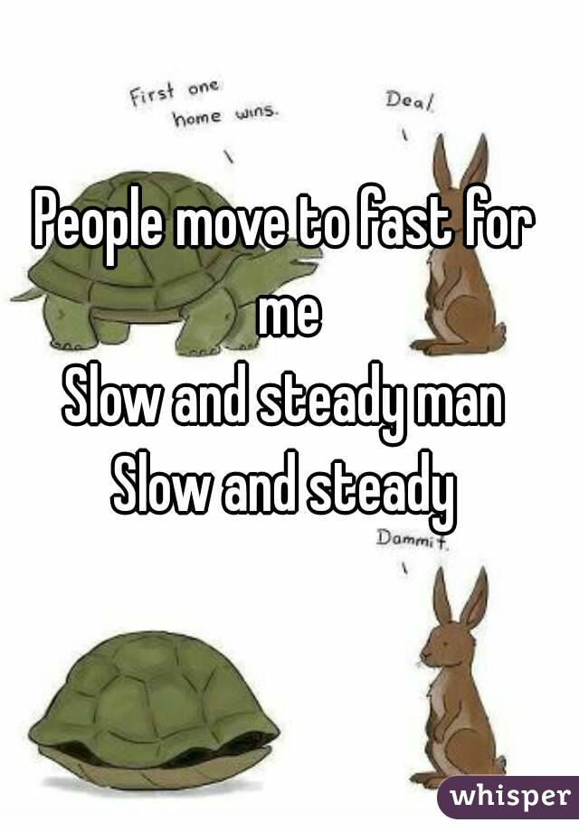 People move to fast for me Slow and steady man Slow and steady