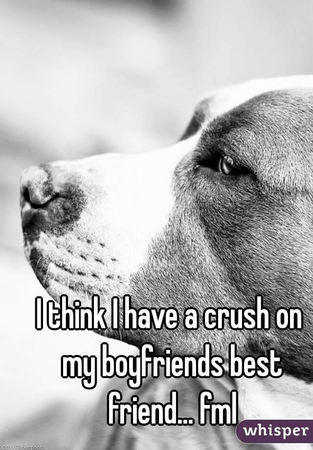 I think I have a crush on my boyfriends best friend... fml